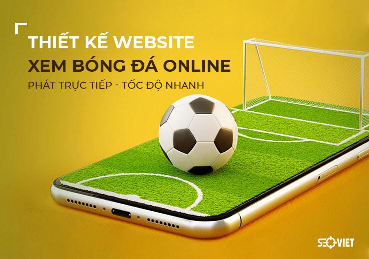 Thiết kế website xem bóng đá online, trực tiếp tốc độ nhanh